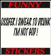 OSSIFER I SWEAR TO DRUNK I'M NOT GOD !